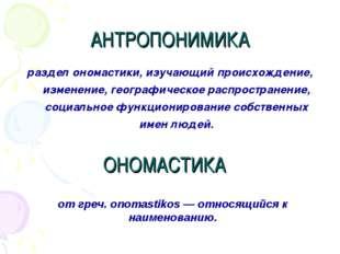 АНТРОПОНИМИКА раздел ономастики, изучающий происхождение, изменение, географи