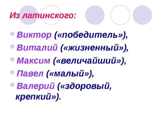 Из латинского: Виктор («победитель»), Виталий («жизненный»), Максим («величай...