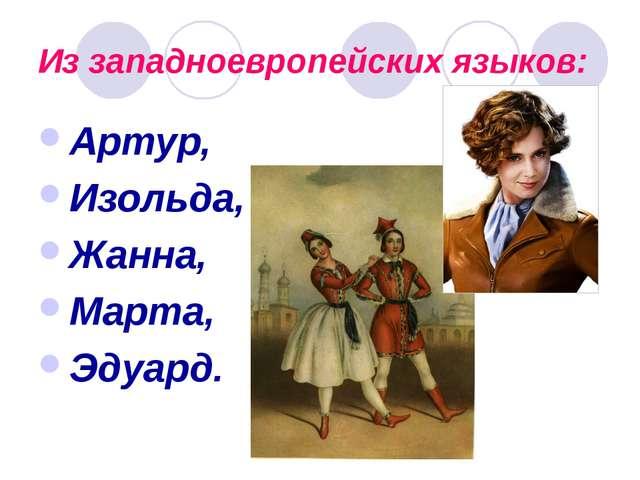 Из западноевропейских языков: Артур, Изольда, Жанна, Марта, Эдуард.