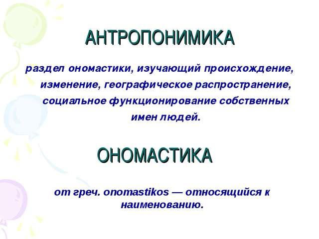 АНТРОПОНИМИКА раздел ономастики, изучающий происхождение, изменение, географи...
