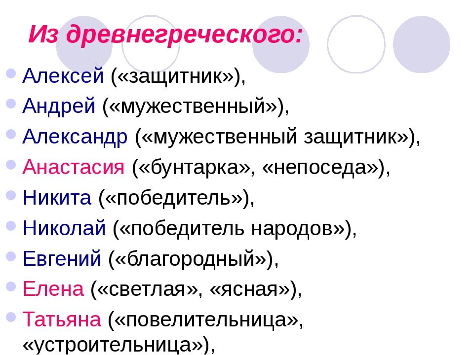 Из древнегреческого: Алексей («защитник»), Андрей («мужественный»), Александр...