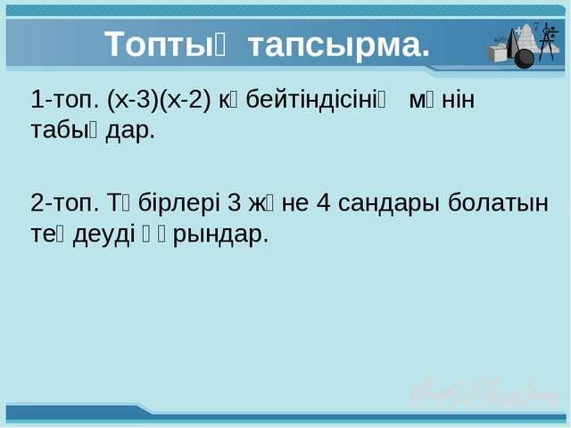 Топтық тапсырма. 1-топ. (х-3)(х-2) көбейтіндісінің мәнін табыңдар. 2-топ. Тү...