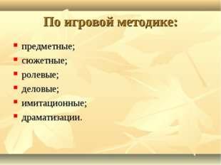 По игровой методике: предметные; сюжетные; ролевые; деловые; имитационные; др