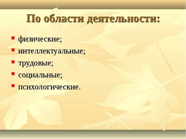 По области деятельности: физические; интеллектуальные; трудовые; социальные;...