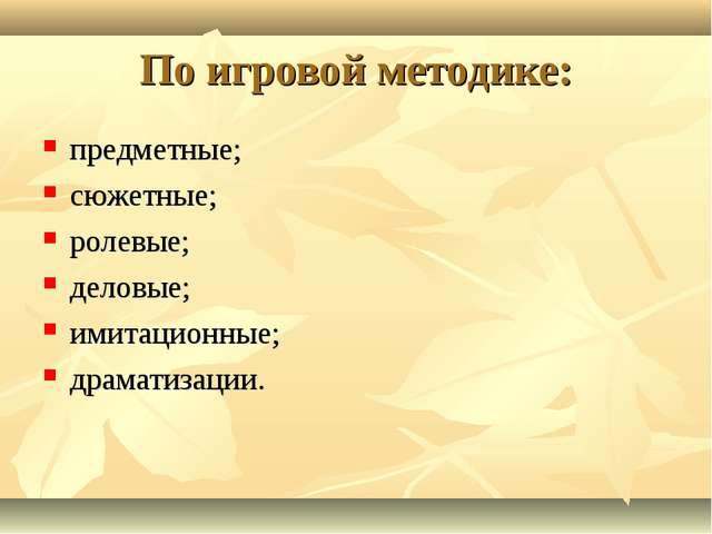 По игровой методике: предметные; сюжетные; ролевые; деловые; имитационные; др...