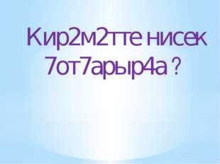 Кир2м2тте нисек 7от7арыр4а ?