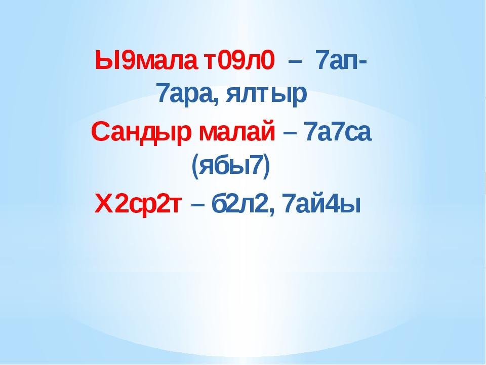 Ы9мала т09л0 – 7ап-7ара, ялтыр Сандыр малай – 7а7са (ябы7) Х2ср2т – б2л2, 7а...