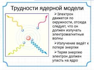 Трудности ядерной модели Электрон движется по окружности, отсюда следует, что