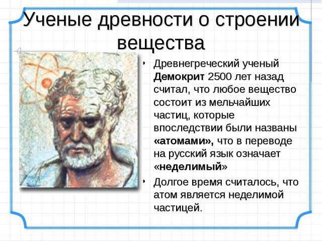 Ученые древности о строении вещества Древнегреческий ученый Демокрит 2500 лет...