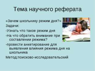 Тема научного реферата «Зачем школьнику режим дня?» Задачи: -Узнать что такое