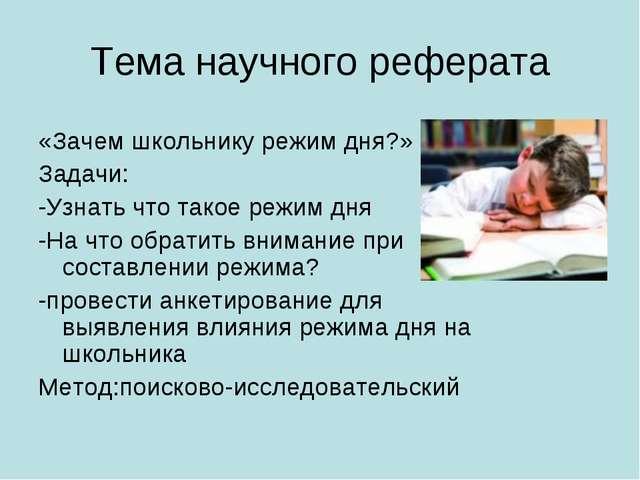 Тема научного реферата «Зачем школьнику режим дня?» Задачи: -Узнать что такое...