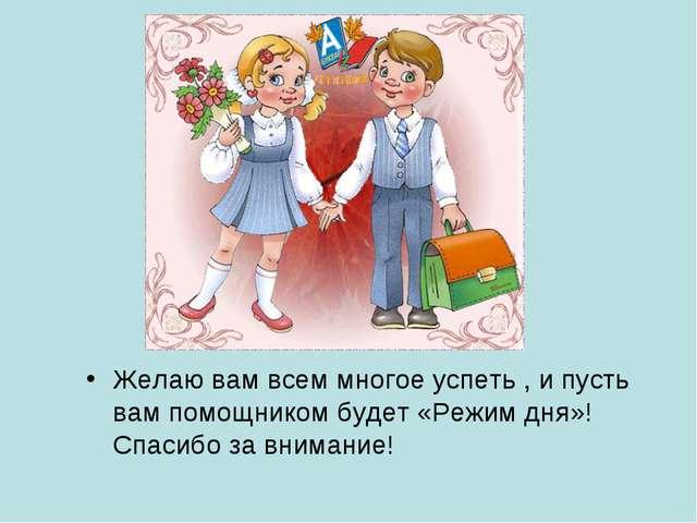 Желаю вам всем многое успеть , и пусть вам помощником будет «Режим дня»! Спа...