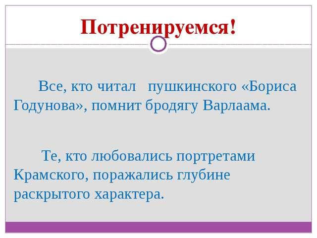 Потренируемся! Все, кто читал пушкинского «Бориса Годунова», помнит бродягу В...