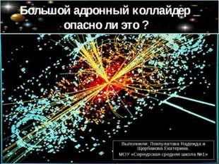 Большой адронный коллайдер _ опасно ли это ? Выполнили: Пекпулатова Надежда и