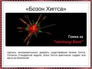 «Бозон Хиггса» Удалось экспериментально доказать существования бозона Хиггса.