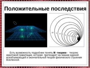 Положительные последствия Есть возможность подробнее понять М -теорию - теори