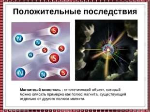 Положительные последствия Магнитный монополь - гипотетический объект, который