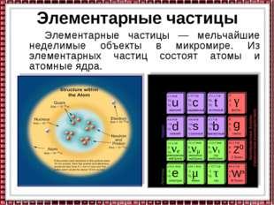 Элементарные частицы Элементарные частицы — мельчайшие неделимые объекты в ми