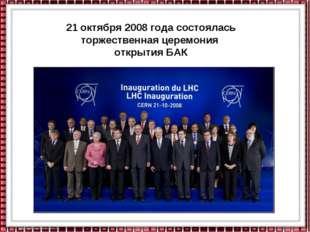 21 октября 2008 года состоялась торжественная церемония открытия БАК