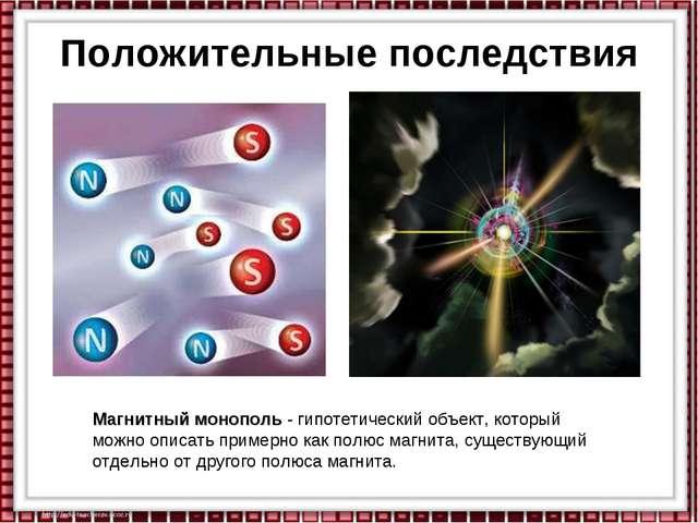 Положительные последствия Магнитный монополь - гипотетический объект, который...