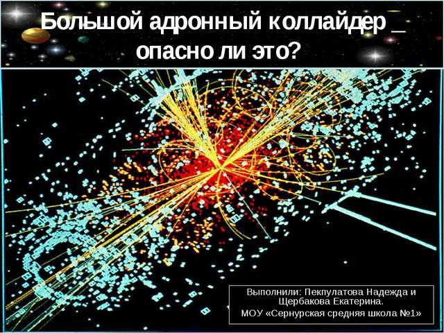 Большой адронный коллайдер _ опасно ли это? Выполнили: Пекпулатова Надежда и...