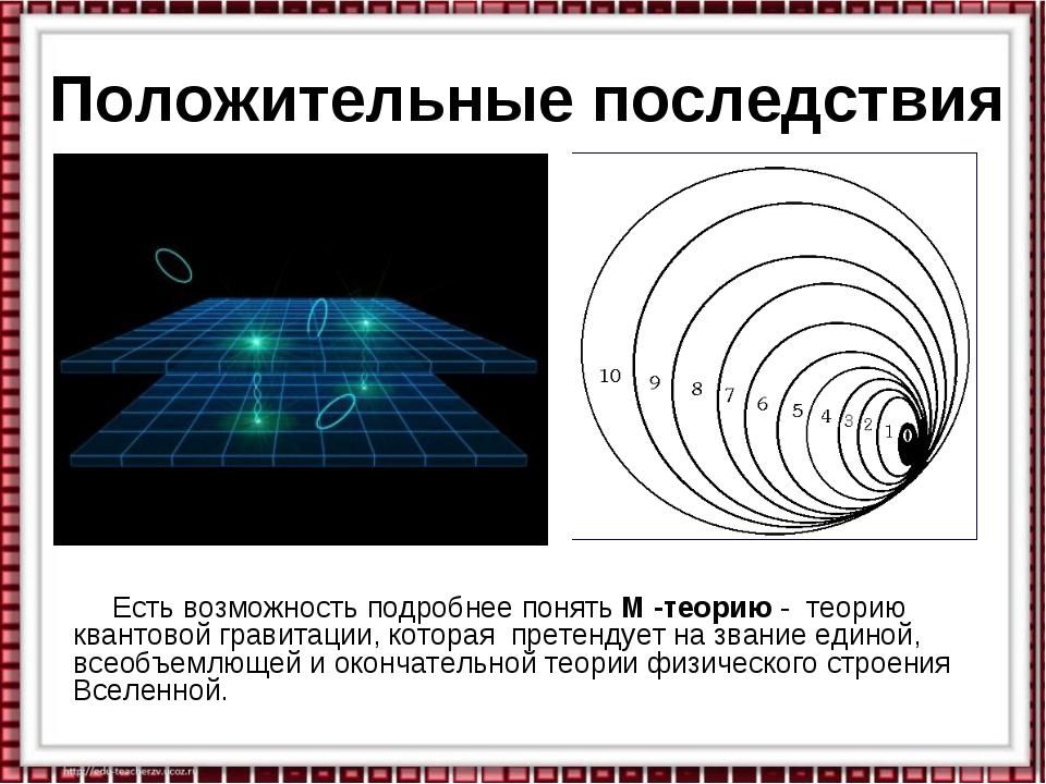 Положительные последствия Есть возможность подробнее понять М -теорию - теори...