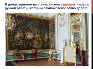 В домах вельмож на стенах висели шпалеры – ковры ручной работы, которые стоил
