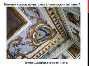 Потолки комнат покрывали живописью и лепниной Плафон. Дворец в Кусково. XVIII