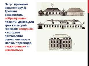 Петр І приказал архитектору Д. Трезини разработать «образцовые» проекты домов