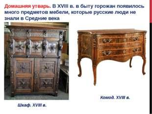 Домашняя утварь. В XVIII в. в быту горожан появилось много предметов мебели,