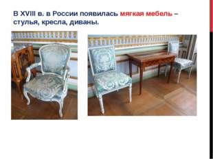 В XVIII в. в России появилась мягкая мебель – стулья, кресла, диваны.