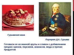 Гурьевская каша Портрет Д.А. Гурьева Готовили ее из манной крупы и сливок с д