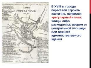 В XVIII в. города перестали строить хаотично, появился «регулярный» план. Ули