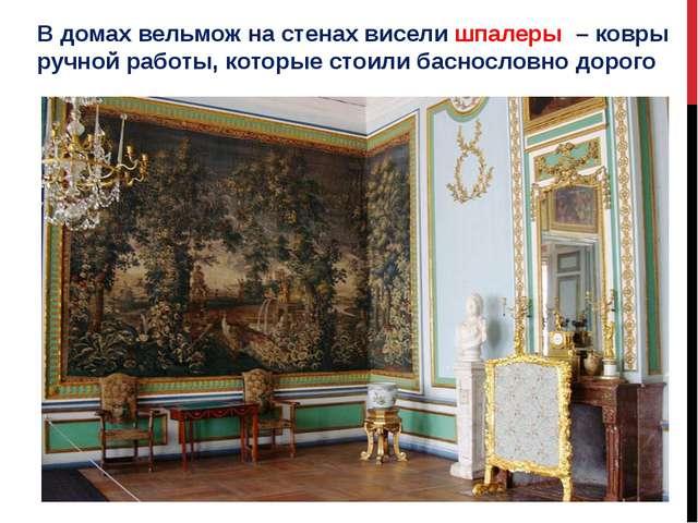 В домах вельмож на стенах висели шпалеры – ковры ручной работы, которые стоил...