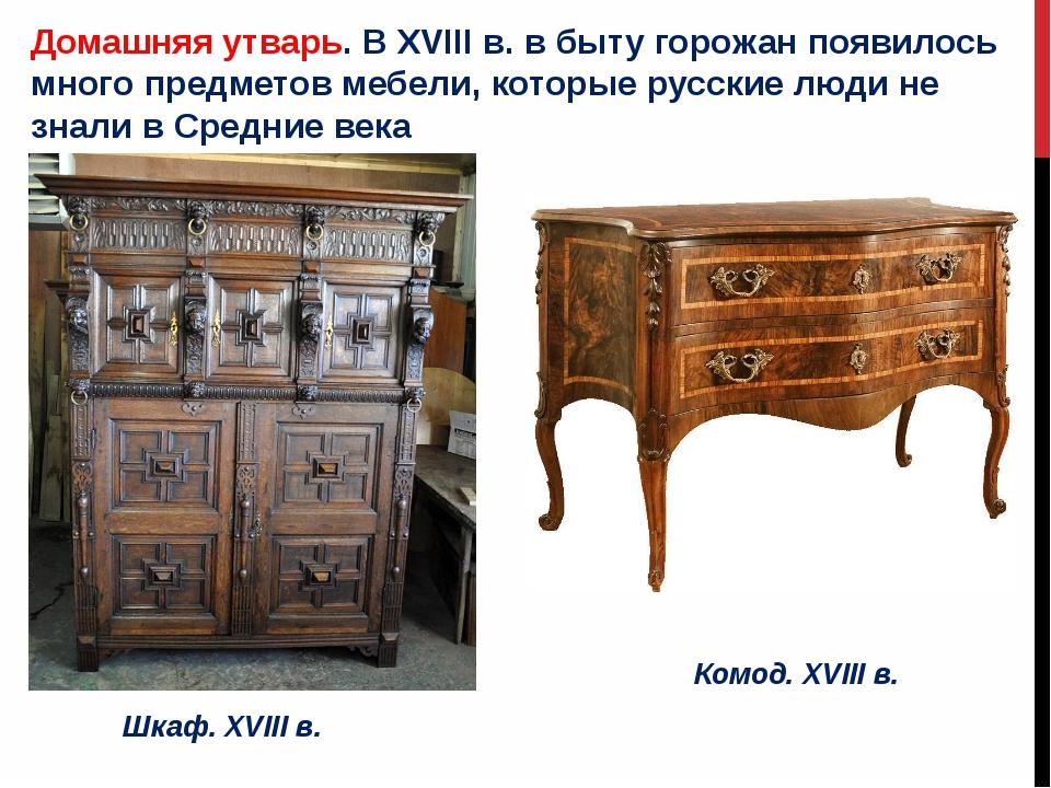 Домашняя утварь. В XVIII в. в быту горожан появилось много предметов мебели,...