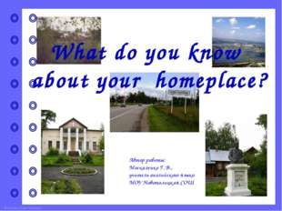 What do you know about your homeplace? Автор работы: Москаленко Г. В., учител