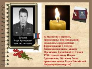 За мужество и героизм, проявленные при ликвидации незаконных вооружённых фор
