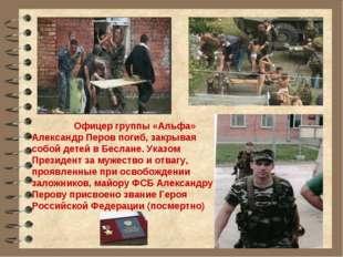 Офицер группы «Альфа» Александр Перов погиб, закрывая собой детей в Беслане.