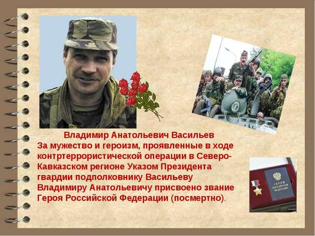 Владимир Анатольевич Васильев За мужество и героизм, проявленные в ходе конт...