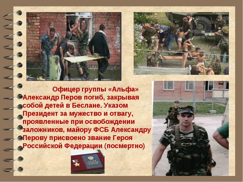 Офицер группы «Альфа» Александр Перов погиб, закрывая собой детей в Беслане....