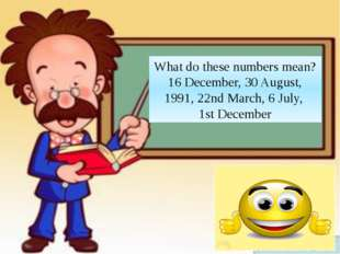 What do these numbers mean? 16 December, 30 August, 1991, 22nd March, 6 July,