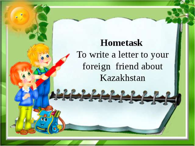 Hometask To write a letter to your foreign friend about Kazakhstan
