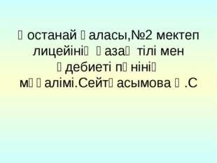 Қостанай қаласы,№2 мектеп лицейінің қазақ тілі мен әдебиеті пәнінің мұғалімі.