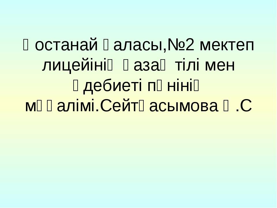 Қостанай қаласы,№2 мектеп лицейінің қазақ тілі мен әдебиеті пәнінің мұғалімі....