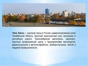 Челя́бинск — крупный город в России, административный центр Челябинской облас