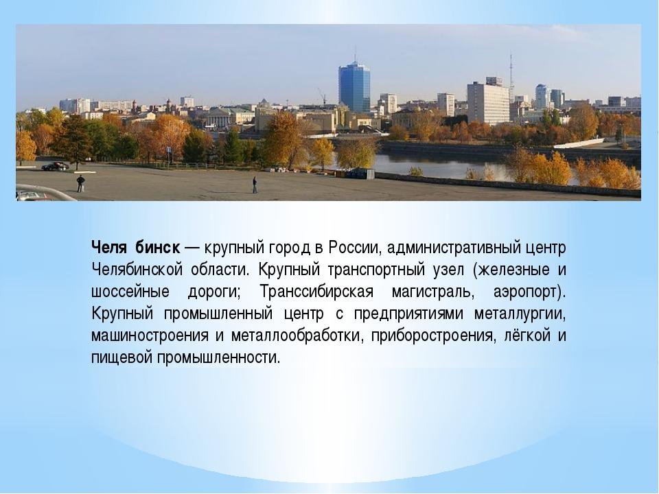 Челя́бинск — крупный город в России, административный центр Челябинской облас...