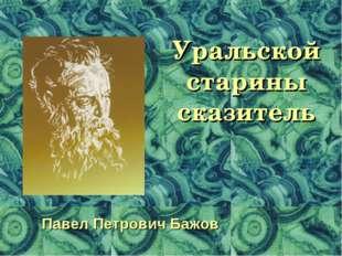 Уральской старины сказитель Павел Петрович Бажов