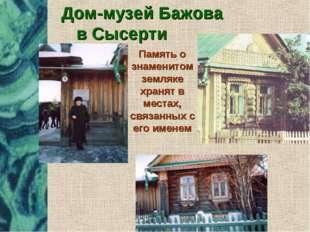 Дом-музей Бажова в Сысерти Память о знаменитом земляке хранят в местах, связа