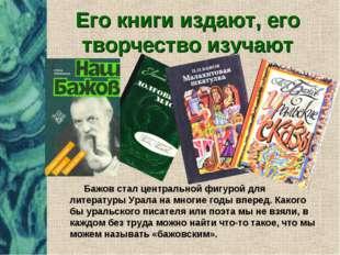 Его книги издают, его творчество изучают Бажов стал центральной фигурой для л