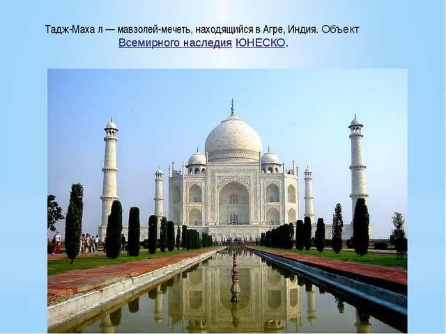 Тадж-Маха́л — мавзолей-мечеть, находящийся в Агре, Индия. ОбъектВсемирного н...